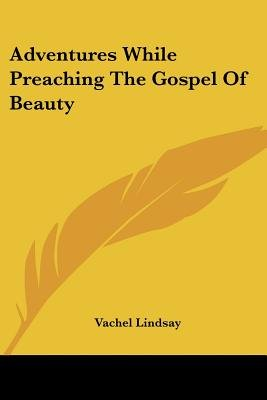 Adventures While Preaching the Gospel of Beauty (Paperback): Vachel Lindsay