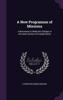 A New Programme of Missions - A Movement to Make the Colleges in All Lands Centers of Evangelization (Hardcover): Luther...