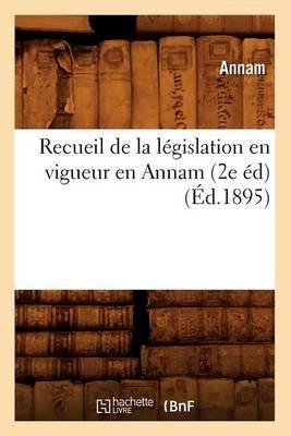 Recueil de La Legislation En Vigueur En Annam (2e Ed) (Ed.1895) (French, Paperback): Anna M