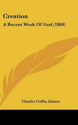 Creation - A Recent Work of God (1869) (Hardcover): Charles Coffin Adams