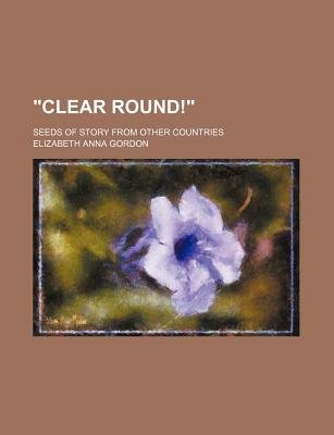"""Clear Round!""; Seeds of Story from Other Countries (Paperback): Elizabeth Anna Gordon"