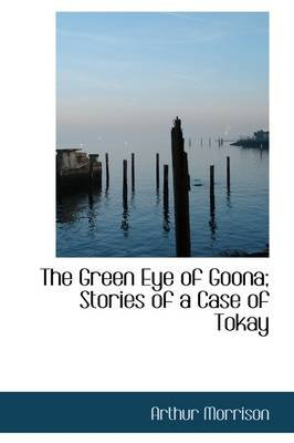 The Green Eye of Goona; Stories of a Case of Tokay (Hardcover): Arthur Morrison