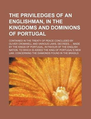 The Priviledges of an Englishman, in the Kingdoms and Dominions of Portugal; Contained in the Treaty of Peace Concluded by...