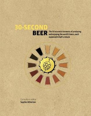 30-Second Beer - 50 essential elements of producing and enjoying the world's beers, each explained in half a minute...