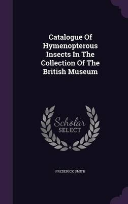 Catalogue of Hymenopterous Insects in the Collection of the British Museum (Hardcover): Frederick Smith