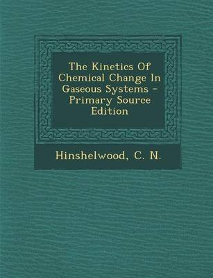 The Kinetics of Chemical Change in Gaseous Systems (Paperback): C N Hinshelwood