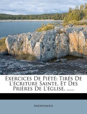 Exercices de Piete - Tires de L'Ecriture Sainte, Et Des Prieres de L'Eglise, ...... (English, French, Paperback):...