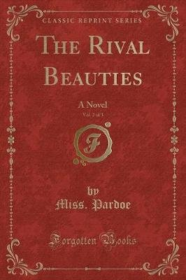 The Rival Beauties, Vol. 2 of 3 - A Novel (Classic Reprint) (Paperback): Miss Pardoe