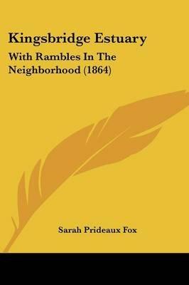 Kingsbridge Estuary - With Rambles in the Neighborhood (1864) (Paperback): Sarah Prideaux Fox