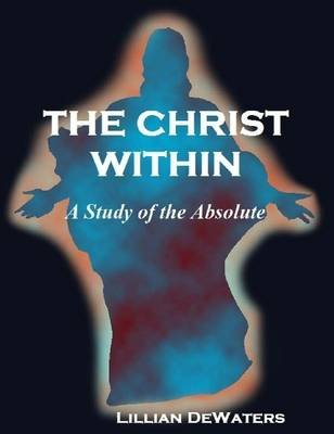 The Christ Within: A Study of the Absolute (Electronic book text): Lillian De Waters