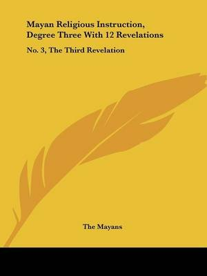 Mayan Religious Instruction, Degree Three with 12 Revelations - No. 3, the Third Revelation (Paperback): Mayans The Mayans, The...