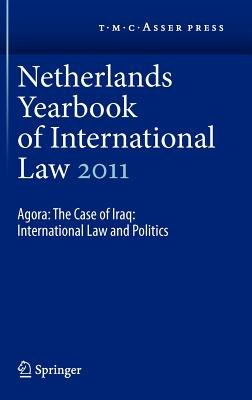 Netherlands Yearbook of International Law 2011 - Agora: The Case of Iraq: International Law and Politics (Hardcover, 2012 ed.):...