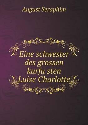 Eine Schwester Des Grossen Kurfu Sten Luise Charlotte (German, Paperback): August Seraphim