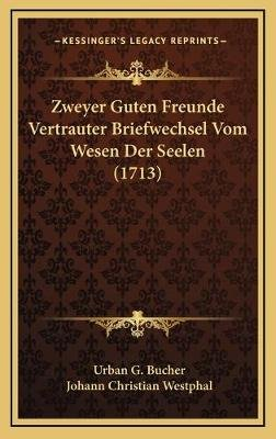 Zweyer Guten Freunde Vertrauter Briefwechsel Vom Wesen Der Seelen (1713) (German, Hardcover): Urban G. Bucher, Johann Christian...