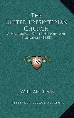 The United Presbyterian Church - A Handbook of Its History and Principles (1888) (Hardcover): William Blair