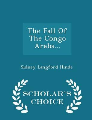The Fall of the Congo Arabs... - Scholar's Choice Edition (Paperback): Sidney Langford Hinde