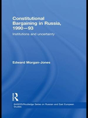 Constitutional Bargaining in Russia, 1990-93 - Institutions and Uncertainty (Paperback): Edward Morgan-Jones