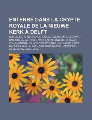 Enterre Dans La Crypte Royale de La Nieuwe Kerk a Delft - Guillaume Ier D'Orange-Nassau, Wilhelmine Des Pays-Bas,...