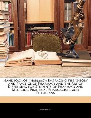 Handbook of Pharmacy - Embracing the Theory and Practice of Pharmacy and the Art of Dispensing for Students of Pharmacy and...