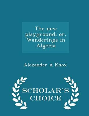 The New Playground; Or, Wanderings in Algeria - Scholar's Choice Edition (Paperback): Alexander A. Knox