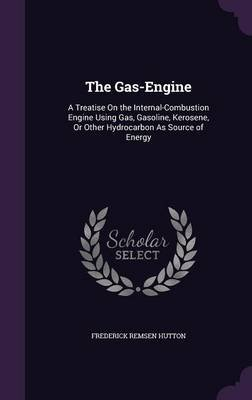 The Gas-Engine - A Treatise on the Internal-Combustion Engine Using Gas, Gasoline, Kerosene, or Other Hydrocarbon as Source of...