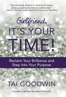 Girlfriend, It's Your Time! - Reclaim Your Brilliance and Step Into Your Purpose (Hardcover): Tai Goodwin