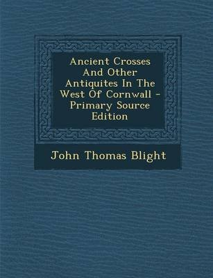 Ancient Crosses and Other Antiquites in the West of Cornwall (Paperback): John Thomas Blight