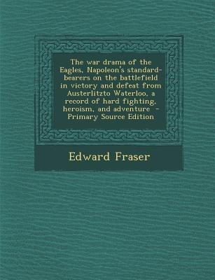 The War Drama of the Eagles, Napoleon's Standard-Bearers on the Battlefield in Victory and Defeat from Austerlitzto...