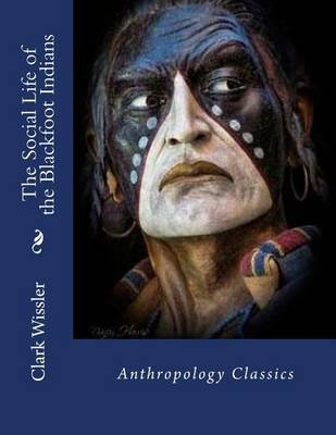 The Social Life of the Blackfoot Indians - Anthropology Classics (Paperback): Clark Wissler