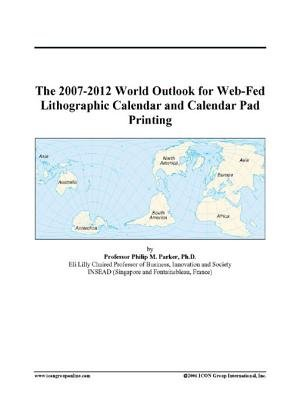 The 2007-2012 World Outlook for Web-Fed Lithographic Calendar and Calendar Pad Printing (Electronic book text): Inc. Icon Group...
