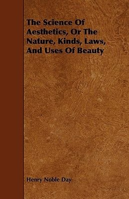 The Science Of Aesthetics, Or The Nature, Kinds, Laws, And Uses Of Beauty (Paperback): Henry Noble Day