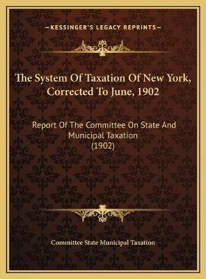 The System of Taxation of New York, Corrected to June, 1902 the System of Taxation of New York, Corrected to June, 1902 -...