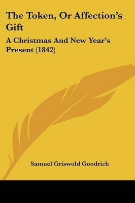 The Token, or Affection's Gift - A Christmas and New Year's Present (1842) (Paperback): Samuel G Goodrich