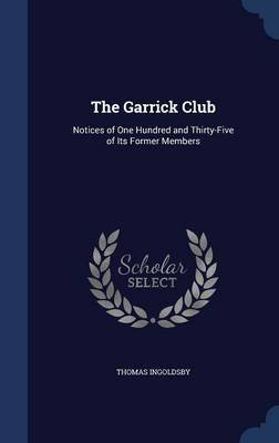 The Garrick Club - Notices of One Hundred and Thirty-Five of Its Former Members (Hardcover): Thomas Ingoldsby