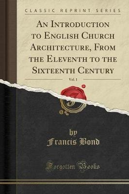 An Introduction to English Church Architecture, from the Eleventh to the Sixteenth Century, Vol. 1 (Classic Reprint)...