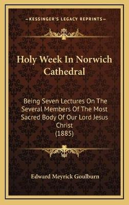 Holy Week in Norwich Cathedral - Being Seven Lectures on the Several Members of the Most Sacred Body of Our Lord Jesus Christ...