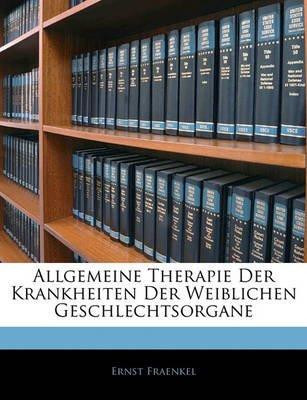 Allgemeine Therapie Der Krankheiten Der Weiblichen Geschlechtsorgane (Paperback): Ernst Fraenkel