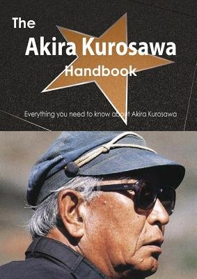 The Akira Kurosawa Handbook - Everything You Need to Know about Akira Kurosawa (Paperback): Emily Smith