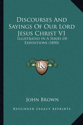 Discourses and Sayings of Our Lord Jesus Christ V1 - Illustrated in a Series of Expositions (1850) (Paperback): John Brown
