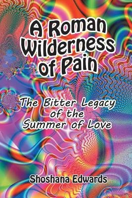 A Roman Wilderness of Pain - The Bitter Legacy of the Summer of Love (Paperback): Shoshana Edwards