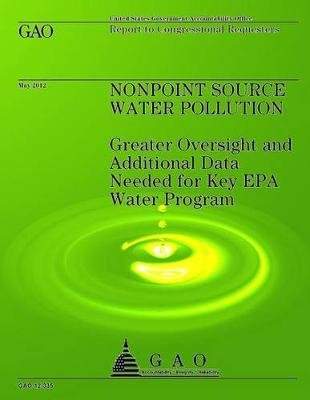 Nonpoint Source Water Pollution - Greater Oversight and Additional Data Needed for Key EPA Water Program (Paperback): U.S....
