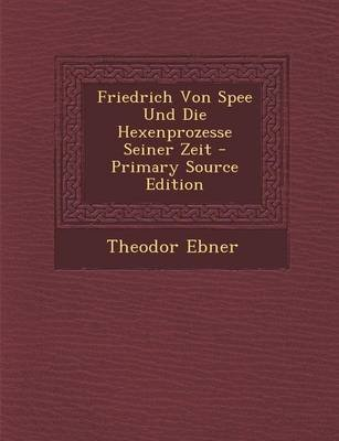 Friedrich Von Spee Und Die Hexenprozesse Seiner Zeit - Primary Source Edition (German, Paperback): Theodor Ebner