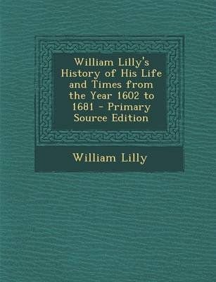 William Lilly's History of His Life and Times from the Year 1602 to 1681 (Paperback): William Lilly
