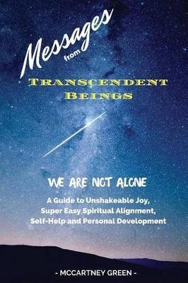 Messages from Transcendent Beings We Are Not Alone - A Guide for Unshakeable Joy, Super Easy Spiritual Alignment, Self-Help and...