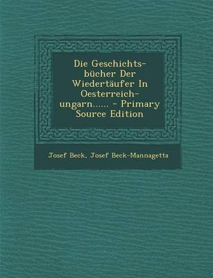 Die Geschichts-Bucher Der Wiedertaufer in Oesterreich-Ungarn...... - Primary Source Edition (German, Paperback): Josef Beck,...