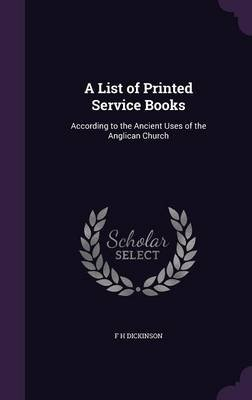 A List of Printed Service Books - According to the Ancient Uses of the Anglican Church (Hardcover): F.H. Dickinson