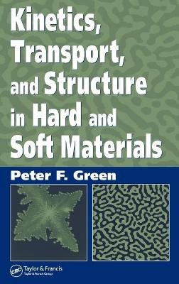 Kinetics, Transport, and Structure in Hard and Soft Materials (Hardcover): Peter F. Green