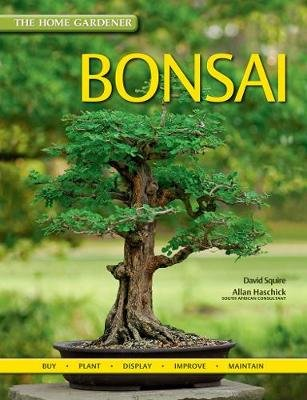 The Home Gardener: Bonsai - Buy, Plant, Display, Improve, Maintain (Paperback): David Squire, Allan Haschick
