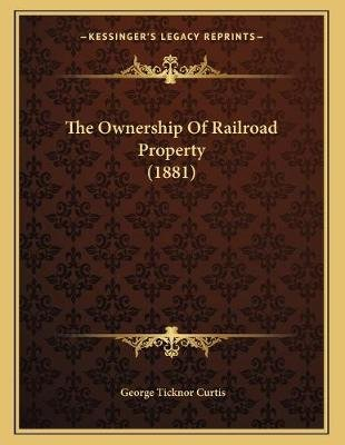 The Ownership of Railroad Property (1881) (Paperback): George Ticknor Curtis