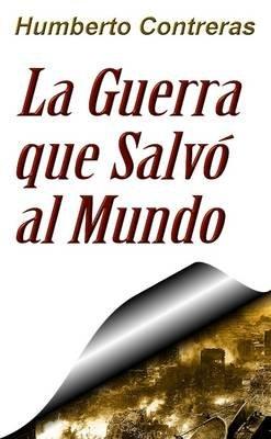 La Guerra Que Salvo Al Mundo (Spanish, Paperback): Humberto Contreras